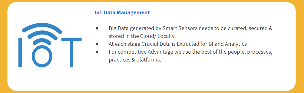 IoT Data Management Big Data generated by Smart Sensors needs to be curated, secured & stored in the Cloud/ Locally. At each stage Crucial Data is Extracted for BI and Analytics For competitive Advantage we use the best of the people, processes, practices & platforms.